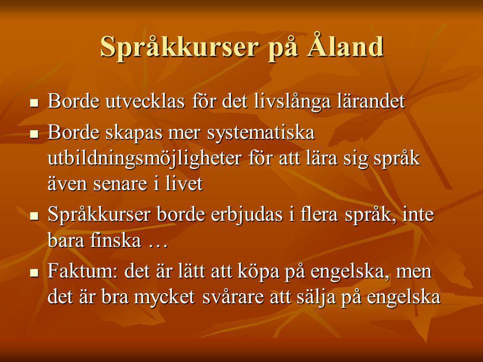 Språkkurser på Åland Borde utvecklas för det livslånga lärandet Borde utvecklas för det livslånga lärandet Borde skapas mer systematiska utbildningsmöjligheter för att lära sig språk även senare i livet Borde skapas mer systematiska utbildningsmöjligheter för att lära sig språk även senare i livet Språkkurser borde erbjudas i flera språk, inte bara finska … Språkkurser borde erbjudas i flera språk, inte bara finska … Faktum: det är lätt att köpa på engelska, men det är bra mycket svårare att sälja på engelska Faktum: det är lätt att köpa på engelska, men det är bra mycket svårare att sälja på engelska
