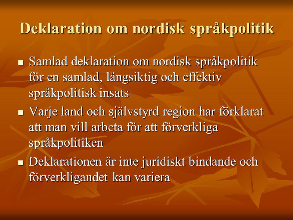 Deklaration om nordisk språkpolitik Samlad deklaration om nordisk språkpolitik för en samlad, långsiktig och effektiv språkpolitisk insats Samlad deklaration om nordisk språkpolitik för en samlad, långsiktig och effektiv språkpolitisk insats Varje land och självstyrd region har förklarat att man vill arbeta för att förverkliga språkpolitiken Varje land och självstyrd region har förklarat att man vill arbeta för att förverkliga språkpolitiken Deklarationen är inte juridiskt bindande och förverkligandet kan variera Deklarationen är inte juridiskt bindande och förverkligandet kan variera