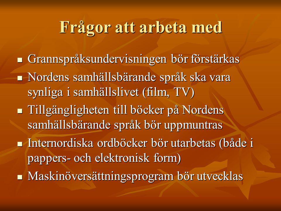 Frågor att arbeta med Grannspråksundervisningen bör förstärkas Grannspråksundervisningen bör förstärkas Nordens samhällsbärande språk ska vara synliga i samhällslivet (film, TV) Nordens samhällsbärande språk ska vara synliga i samhällslivet (film, TV) Tillgängligheten till böcker på Nordens samhällsbärande språk bör uppmuntras Tillgängligheten till böcker på Nordens samhällsbärande språk bör uppmuntras Internordiska ordböcker bör utarbetas (både i pappers- och elektronisk form) Internordiska ordböcker bör utarbetas (både i pappers- och elektronisk form) Maskinöversättningsprogram bör utvecklas Maskinöversättningsprogram bör utvecklas