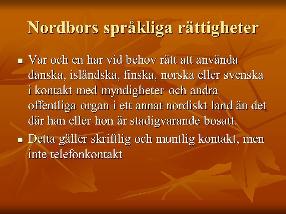 Nordbors språkliga rättigheter Var och en har vid behov rätt att använda danska, isländska, finska, norska eller svenska i kontakt med myndigheter och andra offentliga organ i ett annat nordiskt land än det där han eller hon är stadigvarande bosatt.