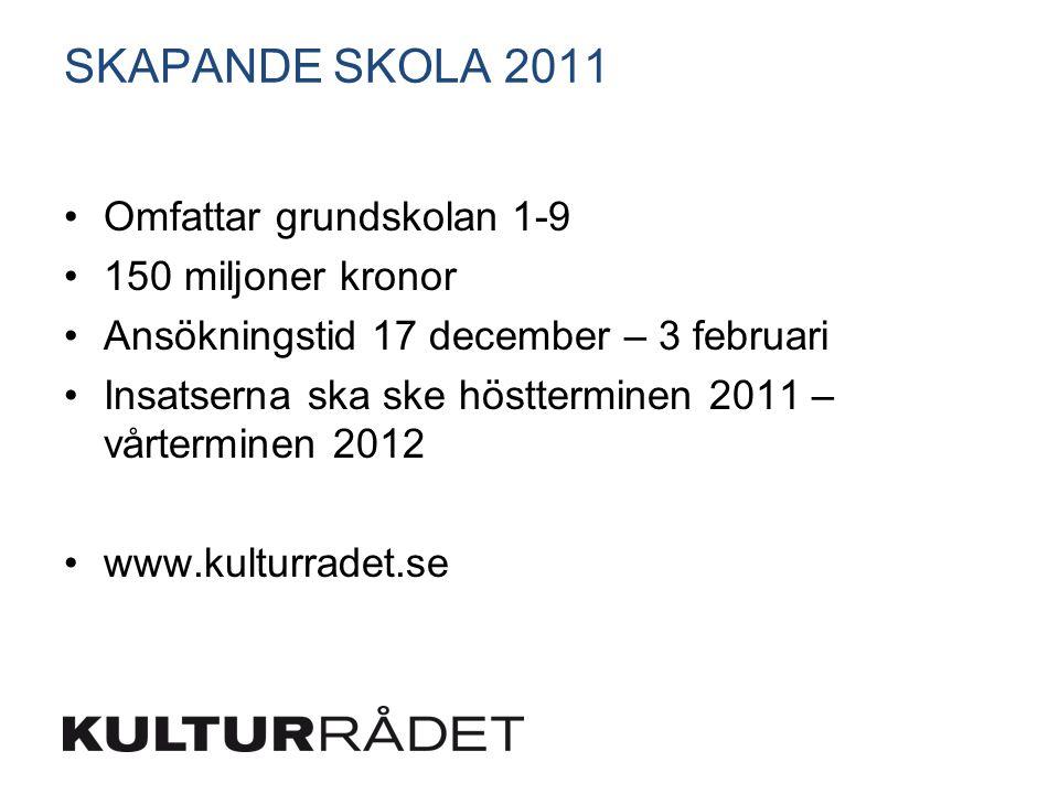 SKAPANDE SKOLA 2011 Omfattar grundskolan 1-9 150 miljoner kronor Ansökningstid 17 december – 3 februari Insatserna ska ske höstterminen 2011 – vårterminen 2012 www.kulturradet.se