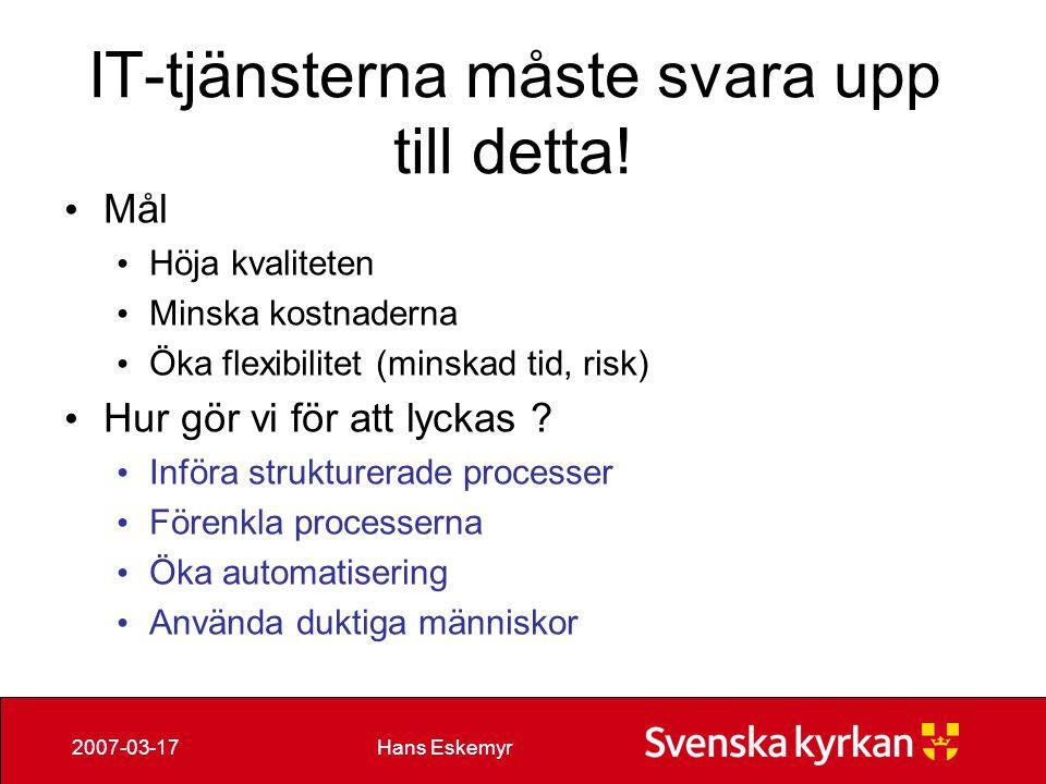 Hans Eskemyr2007-03-17 IT-tjänsterna måste svara upp till detta! Mål Höja kvaliteten Minska kostnaderna Öka flexibilitet (minskad tid, risk) Hur gör v