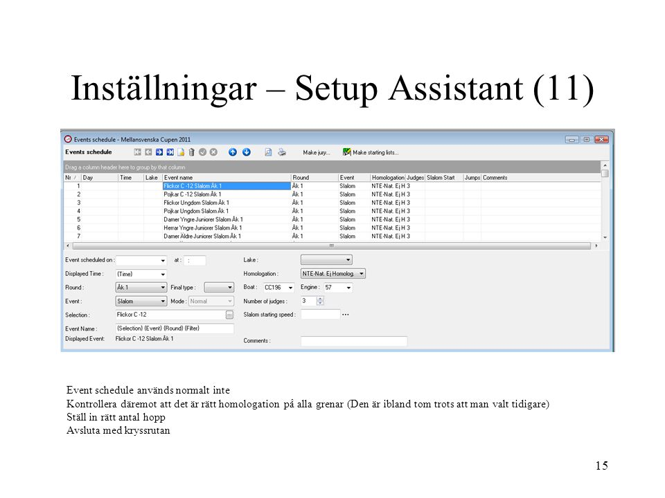 15 Inställningar – Setup Assistant (11) Event schedule används normalt inte Kontrollera däremot att det är rätt homologation på alla grenar (Den är ibland tom trots att man valt tidigare) Ställ in rätt antal hopp Avsluta med kryssrutan