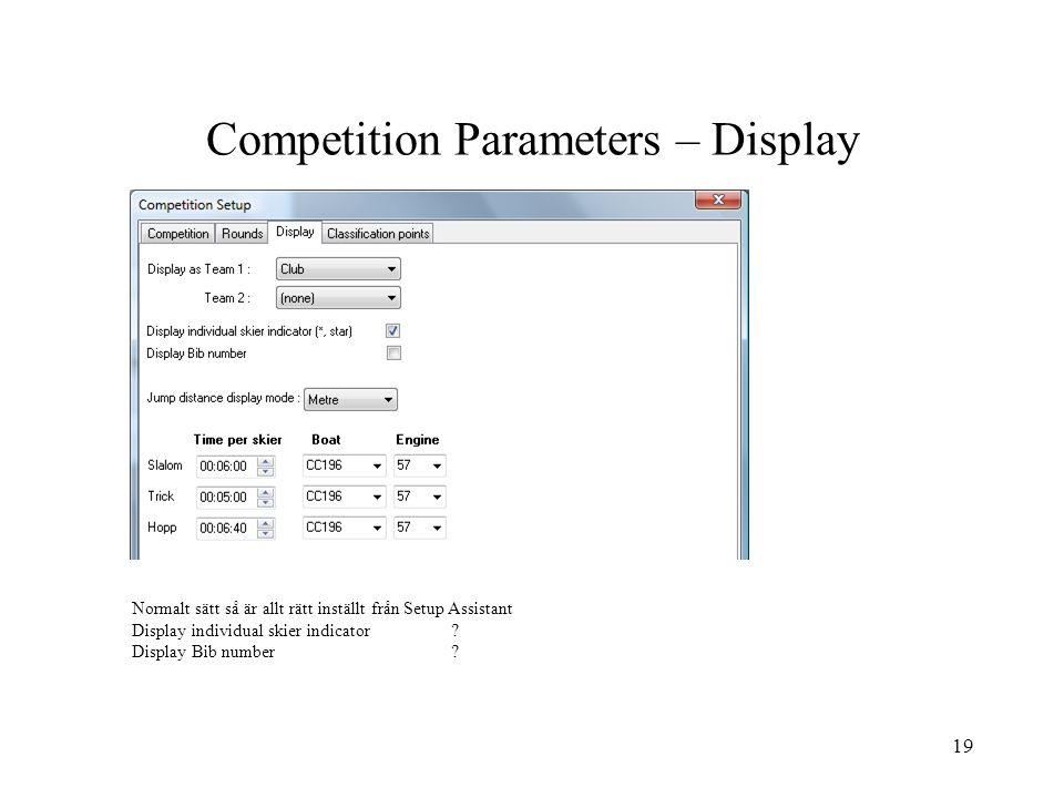 19 Competition Parameters – Display Normalt sätt så är allt rätt inställt från Setup Assistant Display individual skier indicator? Display Bib number?