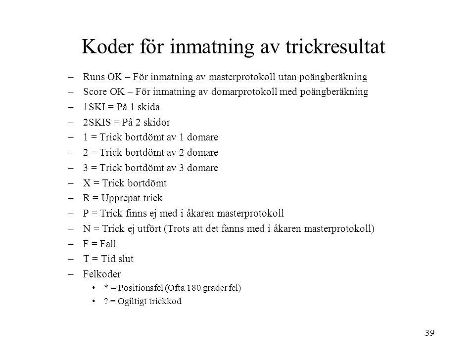 39 Koder för inmatning av trickresultat –Runs OK – För inmatning av masterprotokoll utan poängberäkning –Score OK – För inmatning av domarprotokoll med poängberäkning –1SKI = På 1 skida –2SKIS = På 2 skidor –1 = Trick bortdömt av 1 domare –2 = Trick bortdömt av 2 domare –3 = Trick bortdömt av 3 domare –X = Trick bortdömt –R = Upprepat trick –P = Trick finns ej med i åkaren masterprotokoll –N = Trick ej utfört (Trots att det fanns med i åkaren masterprotokoll) –F = Fall –T = Tid slut –Felkoder * = Positionsfel (Ofta 180 grader fel) .
