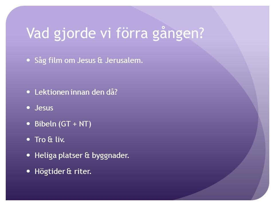 Vad gjorde vi förra gången? Såg film om Jesus & Jerusalem. Lektionen innan den då? Jesus Bibeln (GT + NT) Tro & liv. Heliga platser & byggnader. Högti