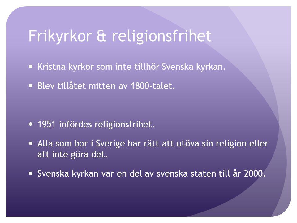 Frikyrkor & religionsfrihet Kristna kyrkor som inte tillhör Svenska kyrkan. Blev tillåtet mitten av 1800-talet. 1951 infördes religionsfrihet. Alla so