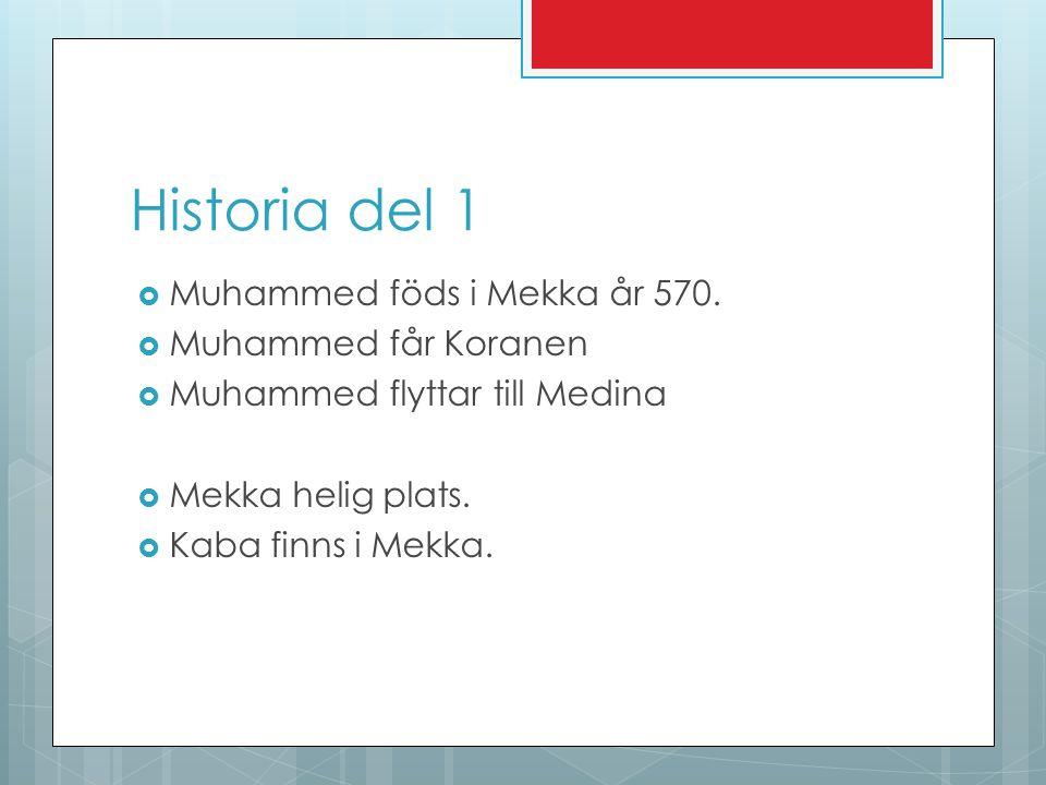 Historia del 1  Muhammed föds i Mekka år 570.  Muhammed får Koranen  Muhammed flyttar till Medina  Mekka helig plats.  Kaba finns i Mekka.