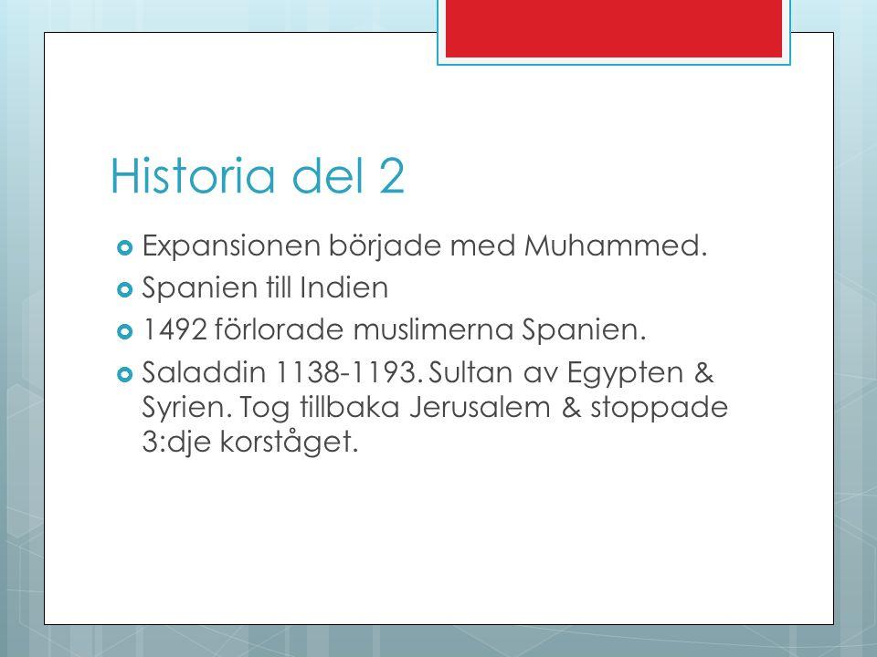 Historia del 2  Expansionen började med Muhammed.  Spanien till Indien  1492 förlorade muslimerna Spanien.  Saladdin 1138-1193. Sultan av Egypten