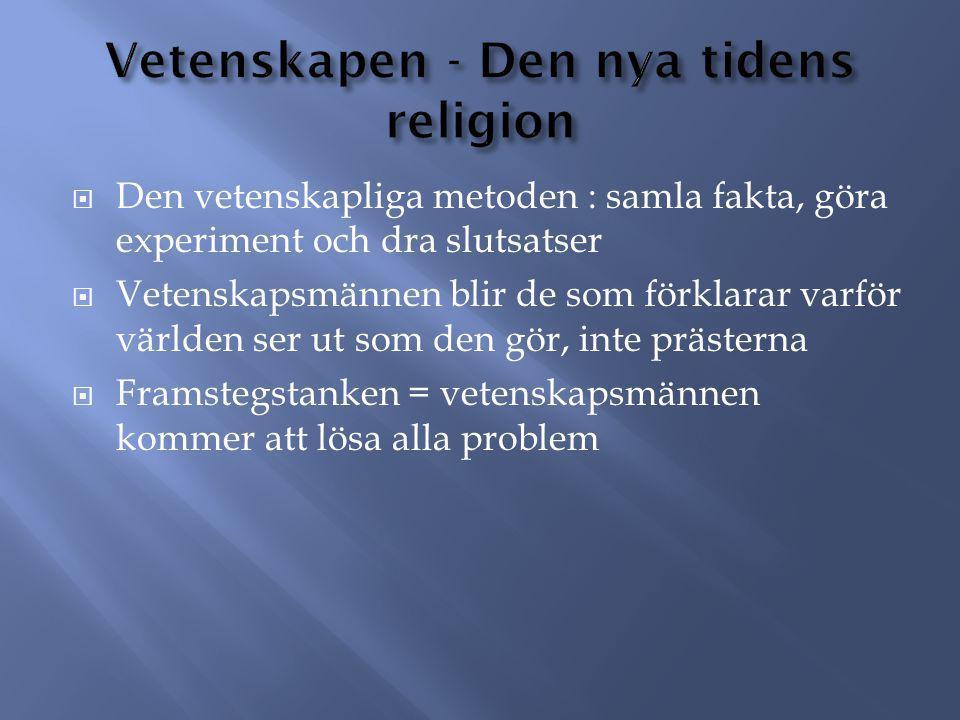 Den vetenskapliga metoden : samla fakta, göra experiment och dra slutsatser  Vetenskapsmännen blir de som förklarar varför världen ser ut som den gör, inte prästerna  Framstegstanken = vetenskapsmännen kommer att lösa alla problem