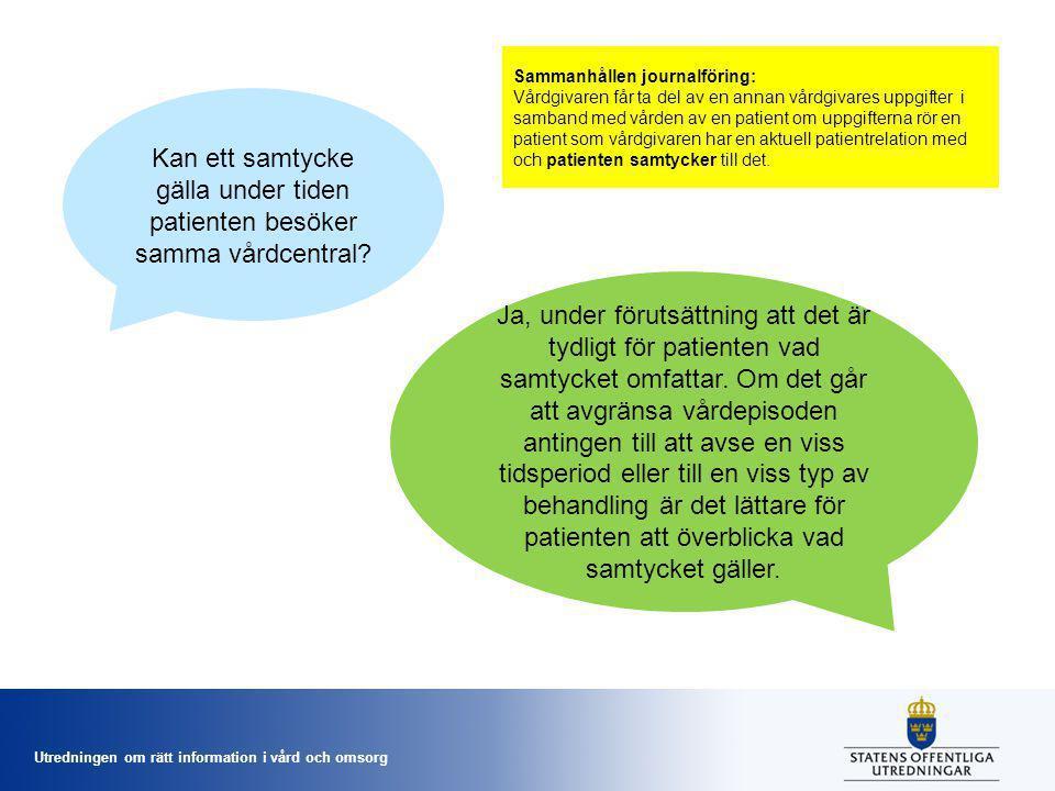 Utredningen om rätt information i vård och omsorg Kan ett samtycke gälla under tiden patienten besöker samma vårdcentral? Ja, under förutsättning att
