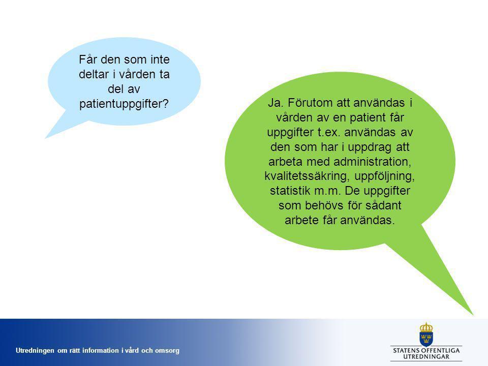 Utredningen om rätt information i vård och omsorg Får den som inte deltar i vården ta del av patientuppgifter? Ja. Förutom att användas i vården av en