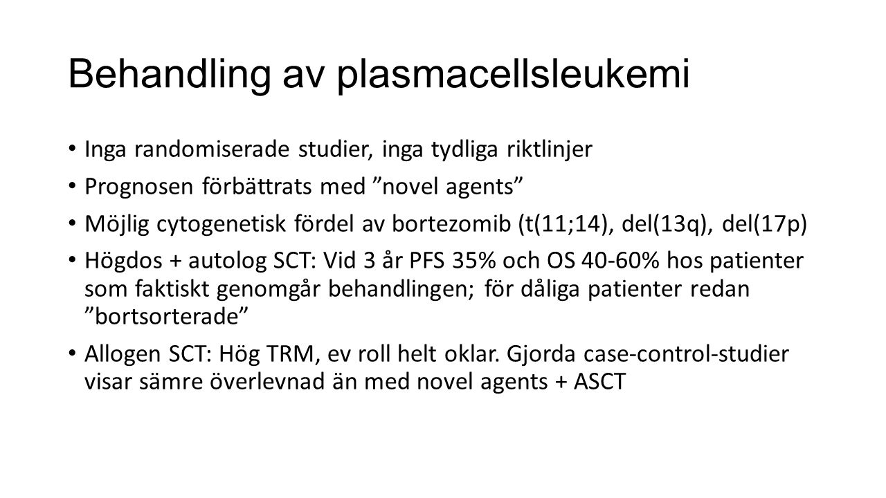 """Behandling av plasmacellsleukemi Inga randomiserade studier, inga tydliga riktlinjer Prognosen förbättrats med """"novel agents"""" Möjlig cytogenetisk förd"""
