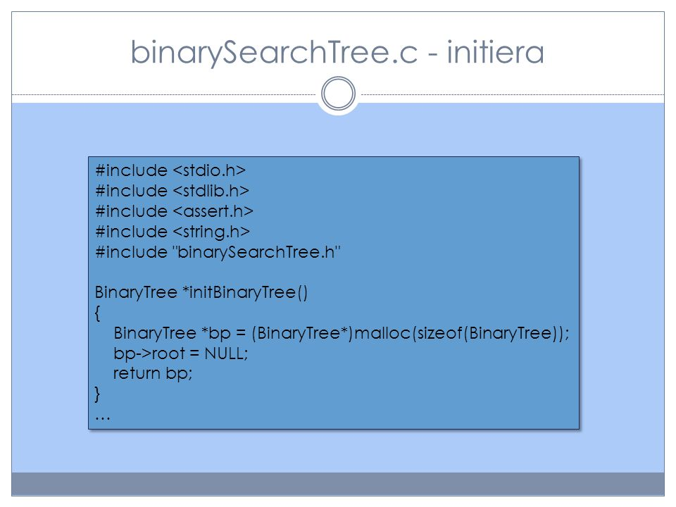 binarySearchTree.c - traversera void inOrder(BinaryTree *bp) { inOrderNode(bp->root); } void inOrderNode(TreeNode *np) { if(np!=NULL) { inOrderNode(np->left); printf( %s, ,(np->element).key); inOrderNode(np->right); } void inOrder(BinaryTree *bp) { inOrderNode(bp->root); } void inOrderNode(TreeNode *np) { if(np!=NULL) { inOrderNode(np->left); printf( %s, ,(np->element).key); inOrderNode(np->right); } Det här extrasteget hade vi sluppit om vi inte använt en speciell datastruktur för att representera ett träd utan helt enkelt använt en pekare av typen TreeNode och kallat den root.