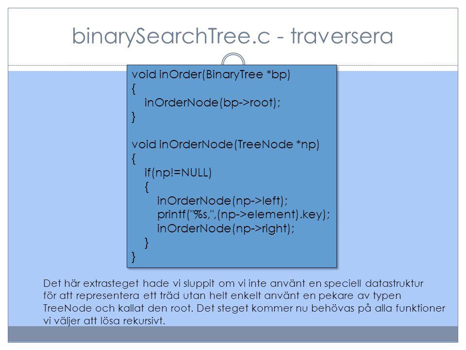 binarySearchTree.c - traversera void inOrder(BinaryTree *bp) { inOrderNode(bp->root); } void inOrderNode(TreeNode *np) { if(np!=NULL) { inOrderNode(np->left); printf( %s, ,(np->element).key); inOrderNode(np->right); } void inOrder(BinaryTree *bp) { inOrderNode(bp->root); } void inOrderNode(TreeNode *np) { if(np!=NULL) { inOrderNode(np->left); printf( %s, ,(np->element).key); inOrderNode(np->right); } Det här extrasteget hade vi sluppit om vi inte använt en speciell datastruktur för att representera ett träd utan helt enkelt använt en pekare av typen TreeNode och kallat den root.