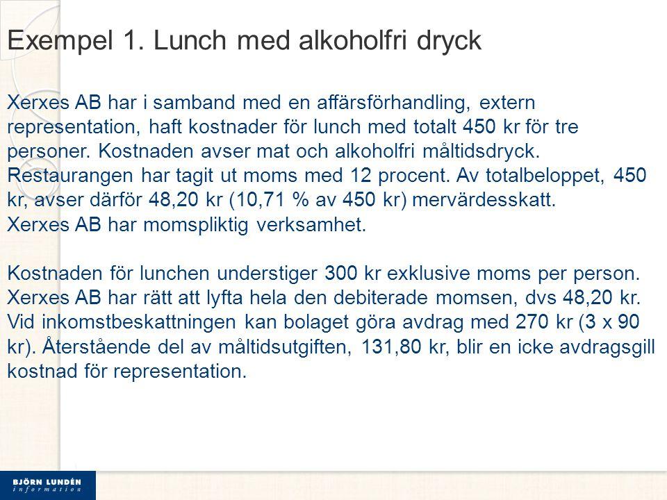 Exempel 1. Lunch med alkoholfri dryck Xerxes AB har i samband med en affärsförhandling, extern representation, haft kostnader för lunch med totalt 450