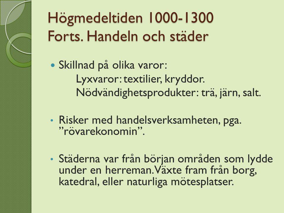 Högmedeltiden 1000-1300 Forts. Handeln och städer Skillnad på olika varor: Lyxvaror: textilier, kryddor. Nödvändighetsprodukter: trä, järn, salt. Risk