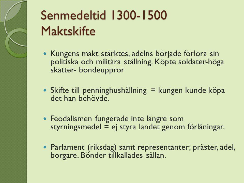 Senmedeltid 1300-1500 Maktskifte Kungens makt stärktes, adelns började förlora sin politiska och militära ställning. Köpte soldater-höga skatter- bond