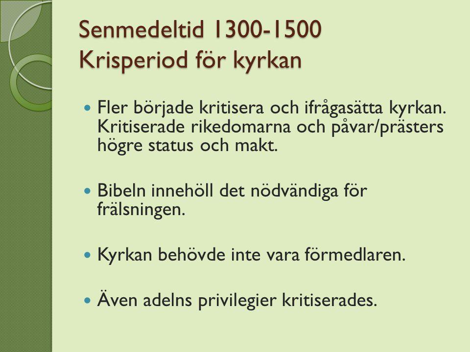 Senmedeltid 1300-1500 Krisperiod för kyrkan Fler började kritisera och ifrågasätta kyrkan.
