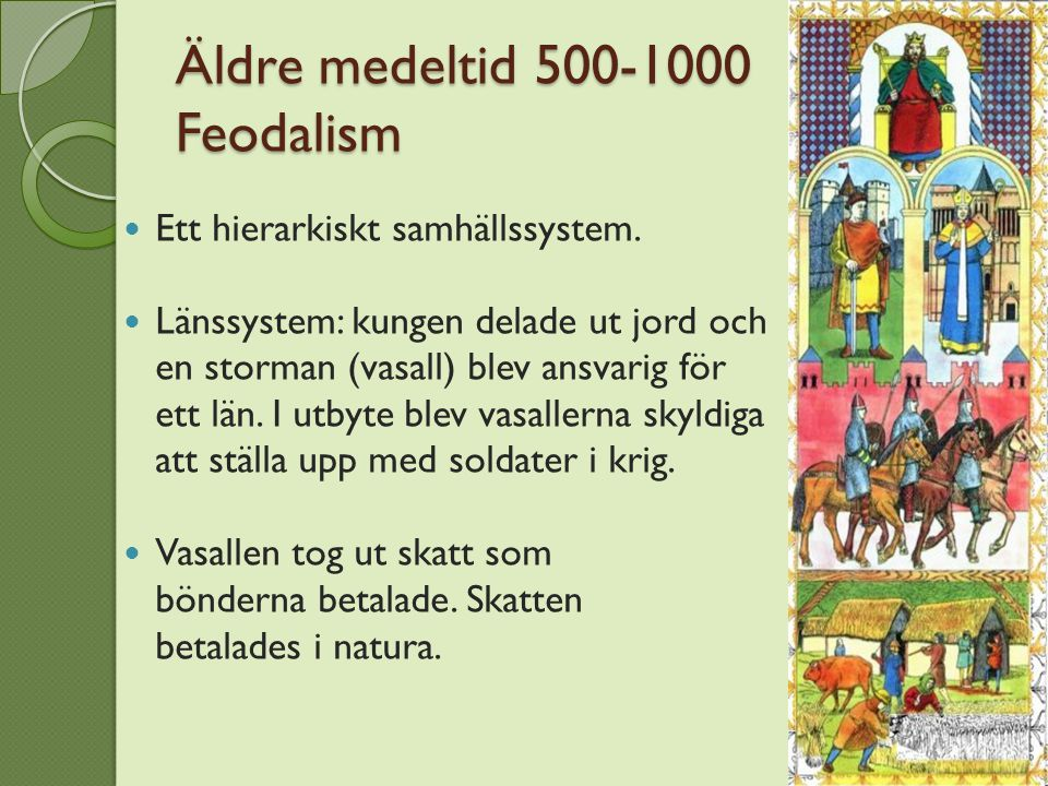 Äldre medeltid 500-1000 Feodalism Ett hierarkiskt samhällssystem. Länssystem: kungen delade ut jord och en storman (vasall) blev ansvarig för ett län.