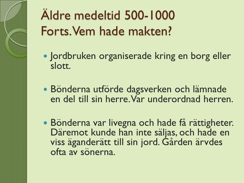 Äldre medeltid 500-1000 Forts. Vem hade makten? Jordbruken organiserade kring en borg eller slott. Bönderna utförde dagsverken och lämnade en del till