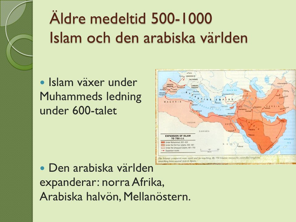 Äldre medeltid 500-1000 Islam och den arabiska världen Islam växer under Muhammeds ledning under 600-talet Den arabiska världen expanderar: norra Afrika, Arabiska halvön, Mellanöstern.