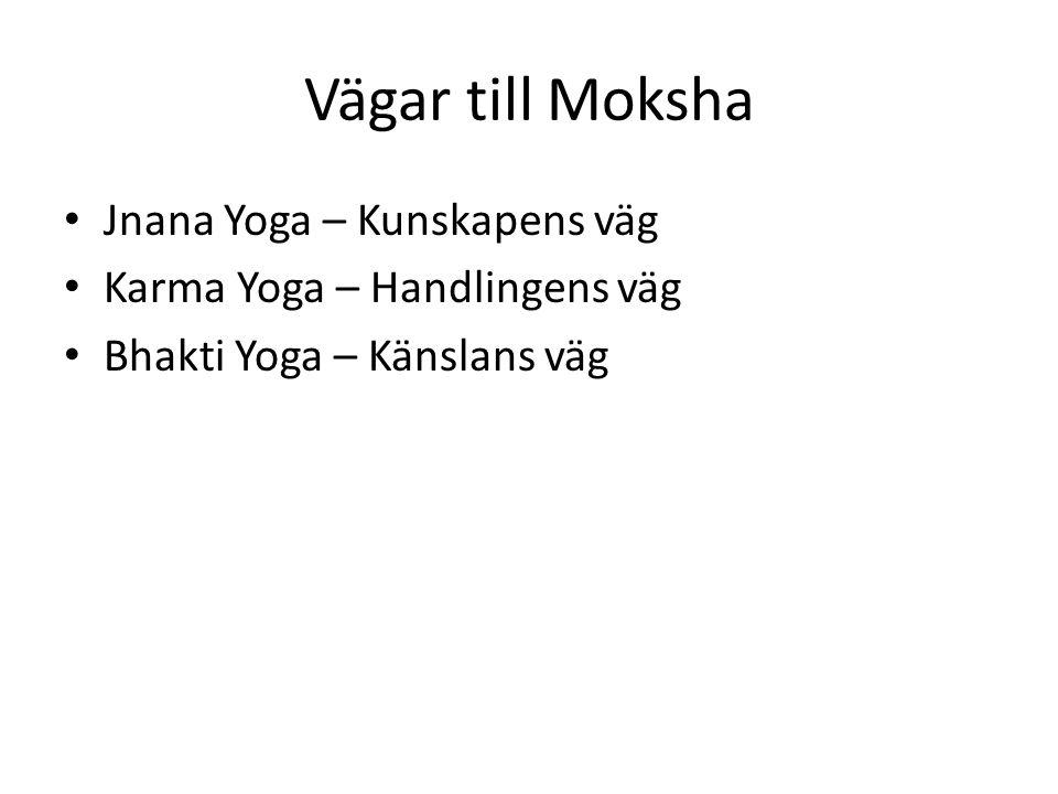 Vägar till Moksha Jnana Yoga – Kunskapens väg Karma Yoga – Handlingens väg Bhakti Yoga – Känslans väg