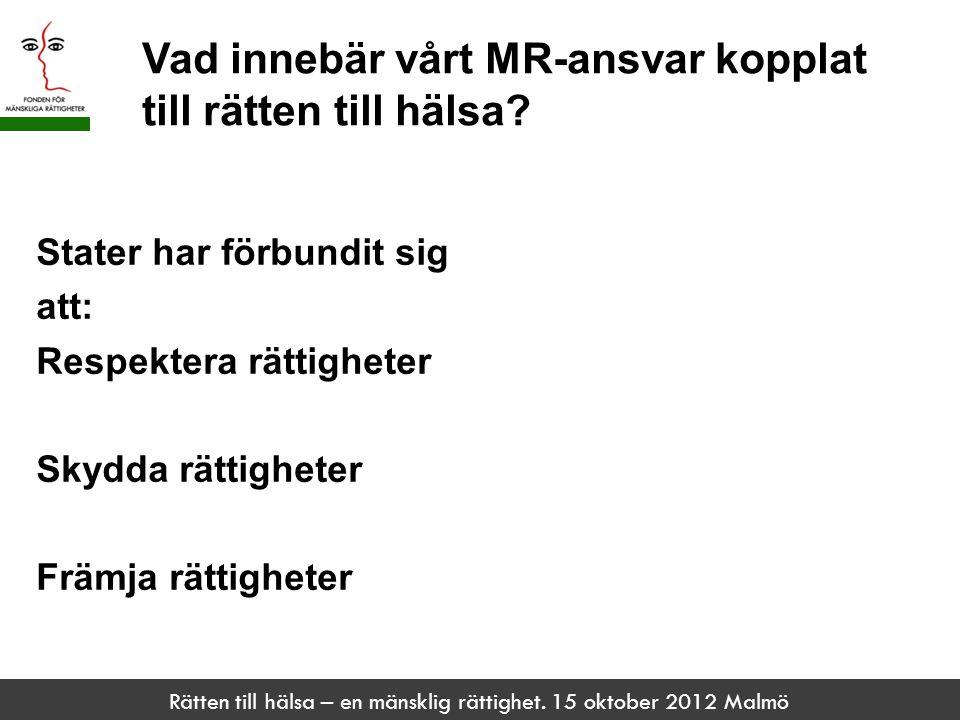 Rätten till hälsa – en mänsklig rättighet. 15 oktober 2012 Malmö Vad innebär vårt MR-ansvar kopplat till rätten till hälsa? Stater har förbundit sig a