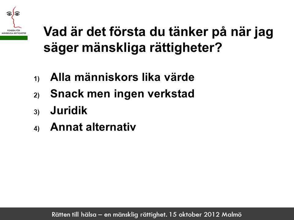 Rätten till hälsa – en mänsklig rättighet. 15 oktober 2012 Malmö Vad är det första du tänker på när jag säger mänskliga rättigheter? 1) Alla människor