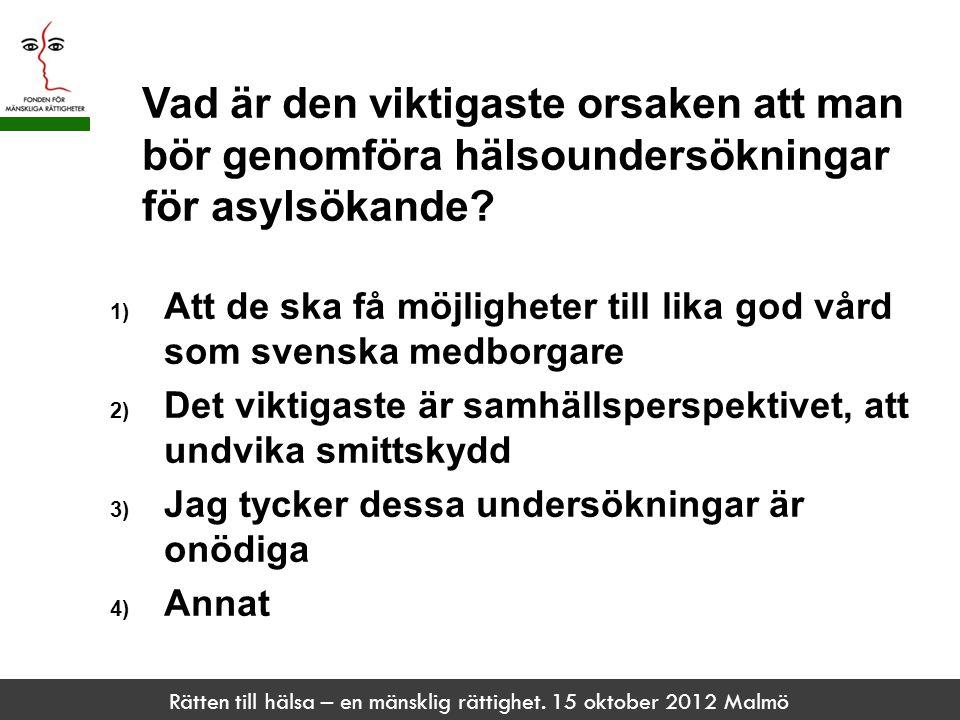 Rätten till hälsa – en mänsklig rättighet. 15 oktober 2012 Malmö Vad är den viktigaste orsaken att man bör genomföra hälsoundersökningar för asylsökan