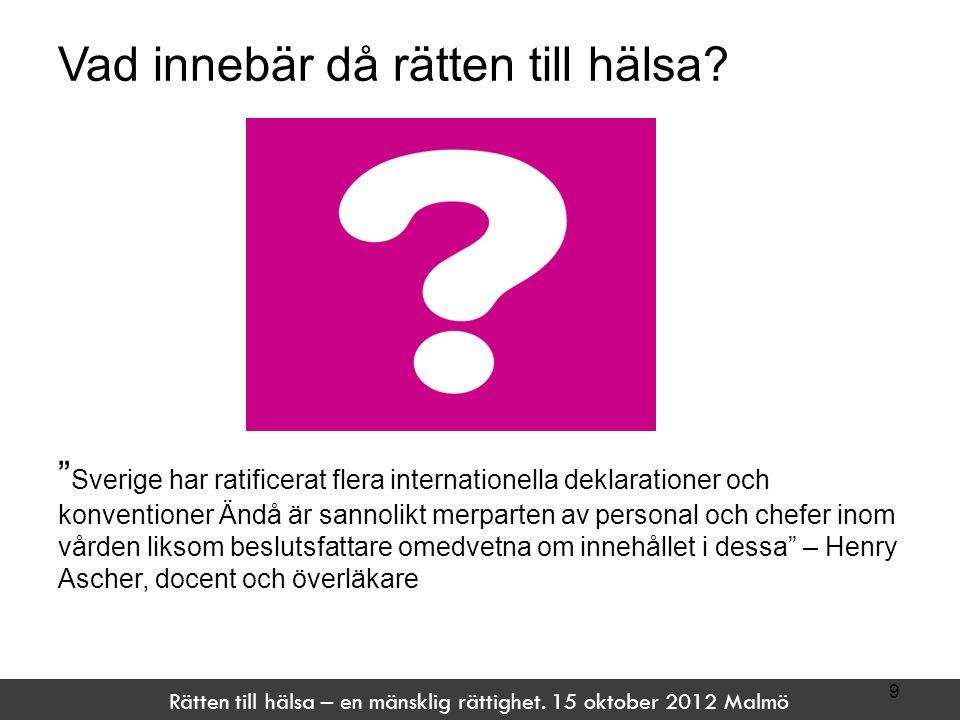 """Rätten till hälsa – en mänsklig rättighet. 15 oktober 2012 Malmö Vad innebär då rätten till hälsa? """" Sverige har ratificerat flera internationella dek"""