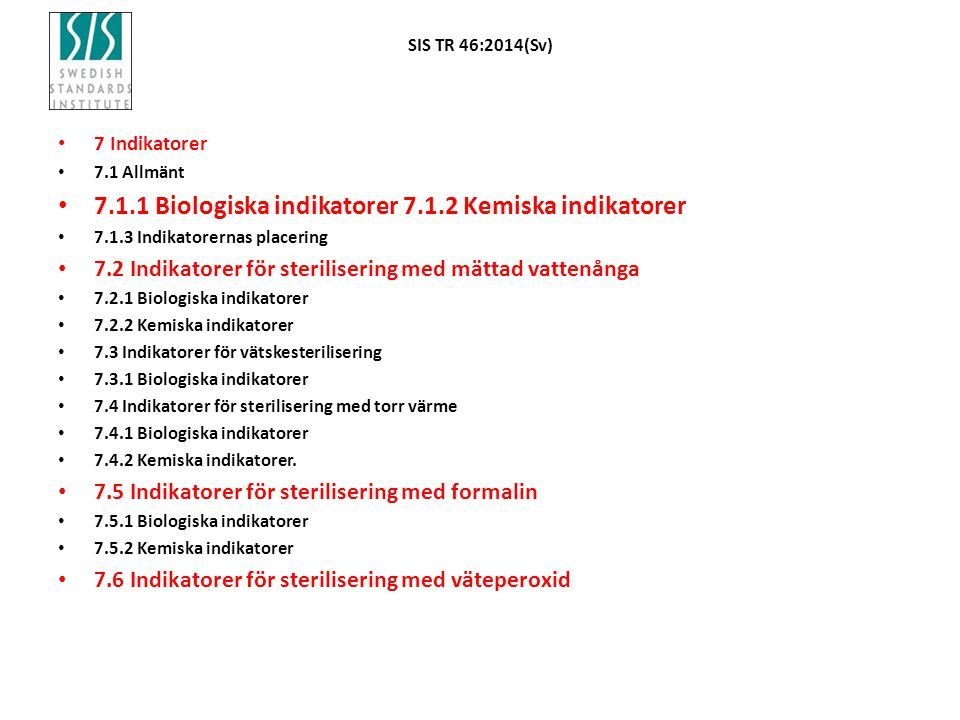 SIS TR 46:2014(Sv) 7 Indikatorer 7.1 Allmänt 7.1.1 Biologiska indikatorer 7.1.2 Kemiska indikatorer 7.1.3 Indikatorernas placering 7.2 Indikatorer för sterilisering med mättad vattenånga 7.2.1 Biologiska indikatorer 7.2.2 Kemiska indikatorer 7.3 Indikatorer för vätskesterilisering 7.3.1 Biologiska indikatorer 7.4 Indikatorer för sterilisering med torr värme 7.4.1 Biologiska indikatorer 7.4.2 Kemiska indikatorer.