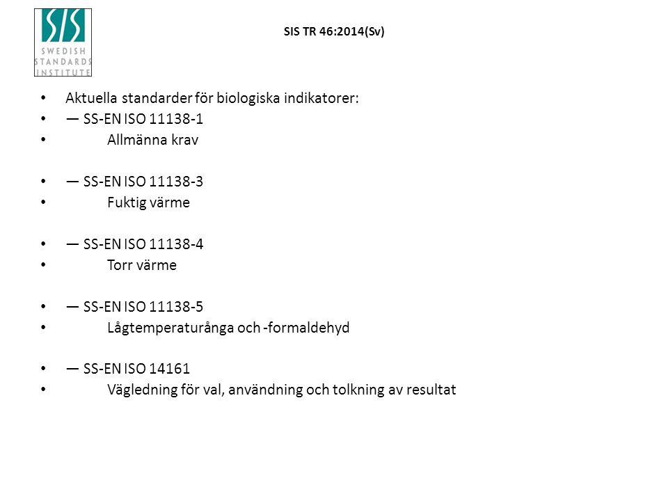SIS TR 46:2014(Sv) Aktuella standarder för biologiska indikatorer: — SS-EN ISO 11138-1 Allmänna krav — SS-EN ISO 11138-3 Fuktig värme — SS-EN ISO 11138-4 Torr värme — SS-EN ISO 11138-5 Lågtemperaturånga och -formaldehyd — SS-EN ISO 14161 Vägledning för val, användning och tolkning av resultat