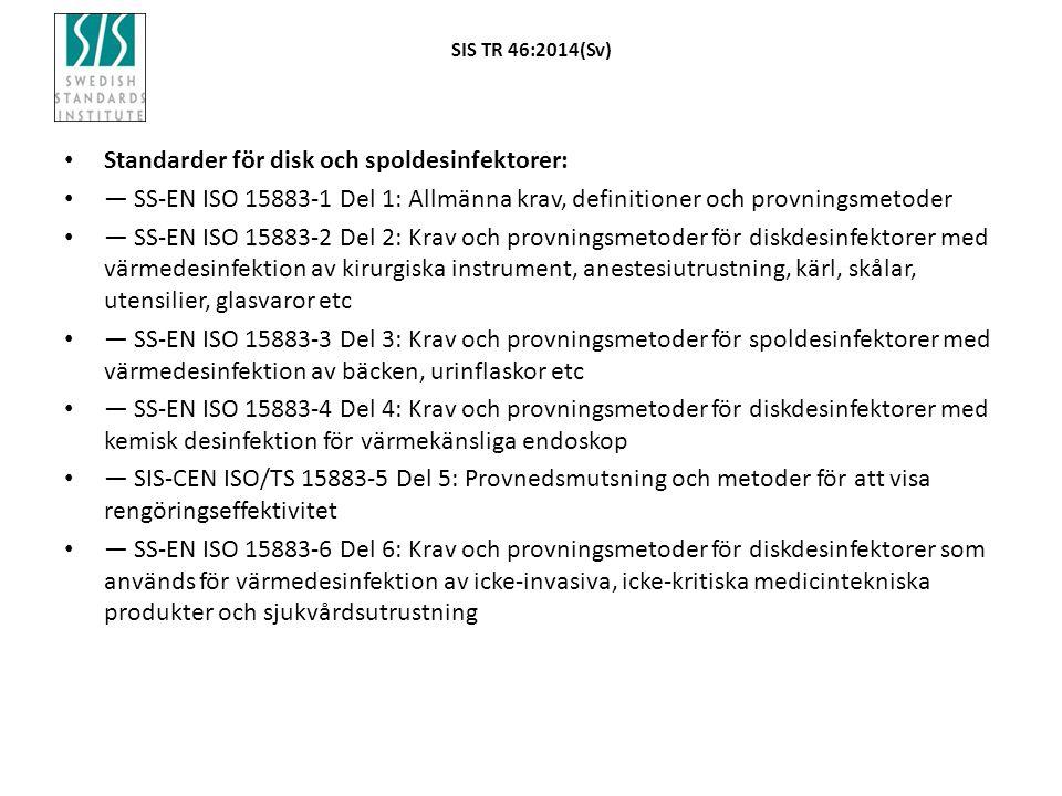 SIS TR 46:2014(Sv) Standarder för disk och spoldesinfektorer: — SS-EN ISO 15883-1 Del 1: Allmänna krav, definitioner och provningsmetoder — SS-EN ISO 15883-2 Del 2: Krav och provningsmetoder för diskdesinfektorer med värmedesinfektion av kirurgiska instrument, anestesiutrustning, kärl, skålar, utensilier, glasvaror etc — SS-EN ISO 15883-3 Del 3: Krav och provningsmetoder för spoldesinfektorer med värmedesinfektion av bäcken, urinflaskor etc — SS-EN ISO 15883-4 Del 4: Krav och provningsmetoder för diskdesinfektorer med kemisk desinfektion för värmekänsliga endoskop — SIS-CEN ISO/TS 15883-5 Del 5: Provnedsmutsning och metoder för att visa rengöringseffektivitet — SS-EN ISO 15883-6 Del 6: Krav och provningsmetoder för diskdesinfektorer som används för värmedesinfektion av icke-invasiva, icke-kritiska medicintekniska produkter och sjukvårdsutrustning