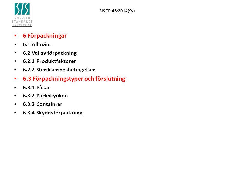 SIS TR 46:2014(Sv) 6 Förpackningar 6.1 Allmänt 6.2 Val av förpackning 6.2.1 Produktfaktorer 6.2.2 Steriliseringsbetingelser 6.3 Förpackningstyper och förslutning 6.3.1 Påsar 6.3.2 Packskynken 6.3.3 Containrar 6.3.4 Skyddsförpackning
