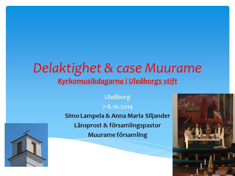 Delaktighet & case Muurame Kyrkomusikdagarna i Uleåborgs stift Uleåborg 7-8.10.2014 Simo Lampela & Anna Maria Siljander Länsprost & församlingspastor Muurame församling