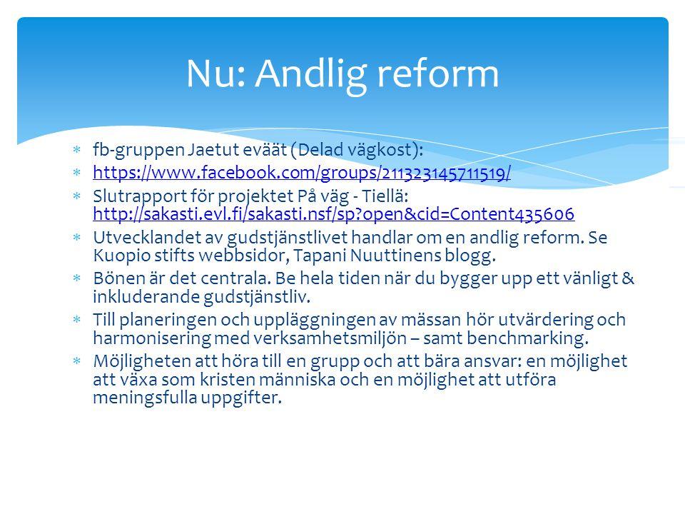  fb-gruppen Jaetut eväät (Delad vägkost):  https://www.facebook.com/groups/211323145711519/ https://www.facebook.com/groups/211323145711519/  Slutrapport för projektet På väg - Tiellä: http://sakasti.evl.fi/sakasti.nsf/sp open&cid=Content435606 http://sakasti.evl.fi/sakasti.nsf/sp open&cid=Content435606  Utvecklandet av gudstjänstlivet handlar om en andlig reform.