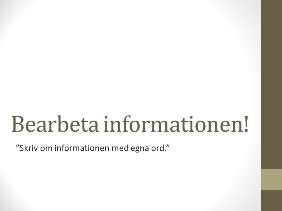 """Bearbeta informationen! """"Skriv om informationen med egna ord."""""""
