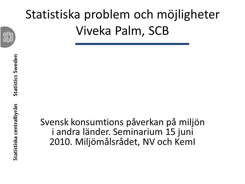 Statistiska problem och möjligheter Viveka Palm, SCB Svensk konsumtions påverkan på miljön i andra länder. Seminarium 15 juni 2010. Miljömålsrådet, NV