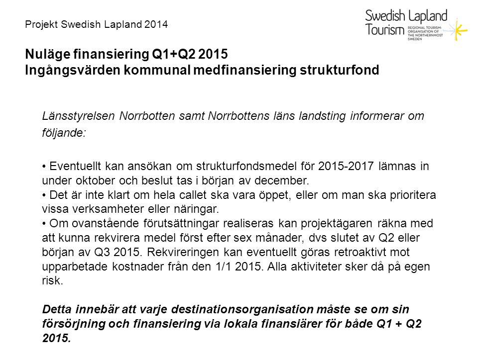 Projekt Swedish Lapland 2014 Nuläge finansiering Q1+Q2 2015 Ingångsvärden kommunal medfinansiering strukturfond Länsstyrelsen Norrbotten samt Norrbottens läns landsting informerar om följande: Eventuellt kan ansökan om strukturfondsmedel för 2015-2017 lämnas in under oktober och beslut tas i början av december.