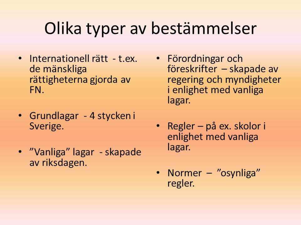 """Olika typer av bestämmelser Internationell rätt - t.ex. de mänskliga rättigheterna gjorda av FN. Grundlagar - 4 stycken i Sverige. """"Vanliga"""" lagar - s"""