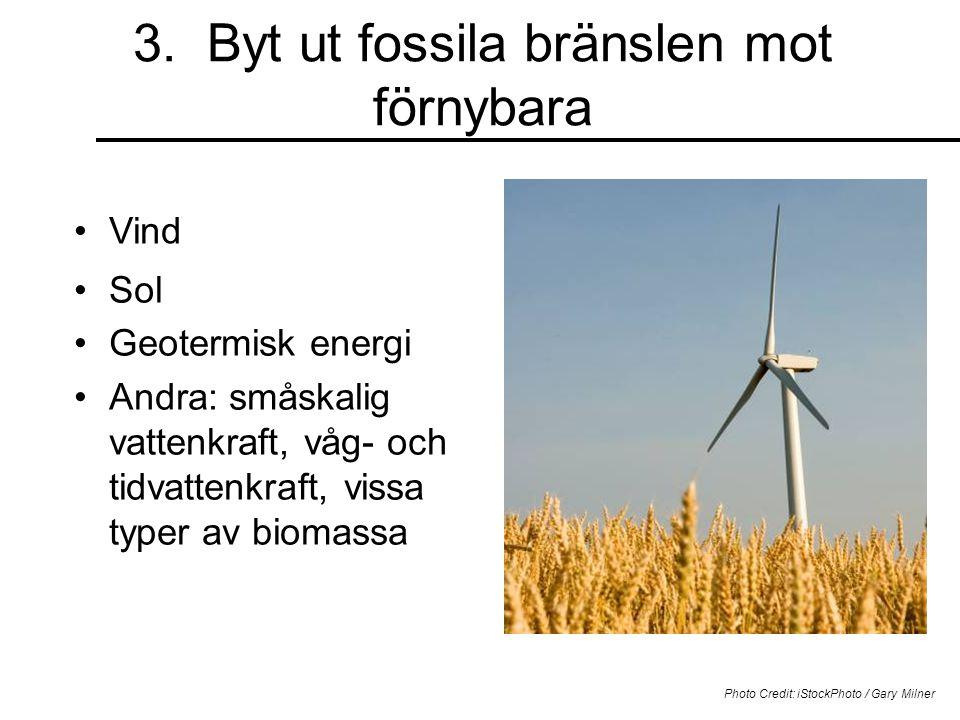 3. Byt ut fossila bränslen mot förnybara Vind Photo Credit: iStockPhoto / Gary Milner Sol Geotermisk energi Andra: småskalig vattenkraft, våg- och tid