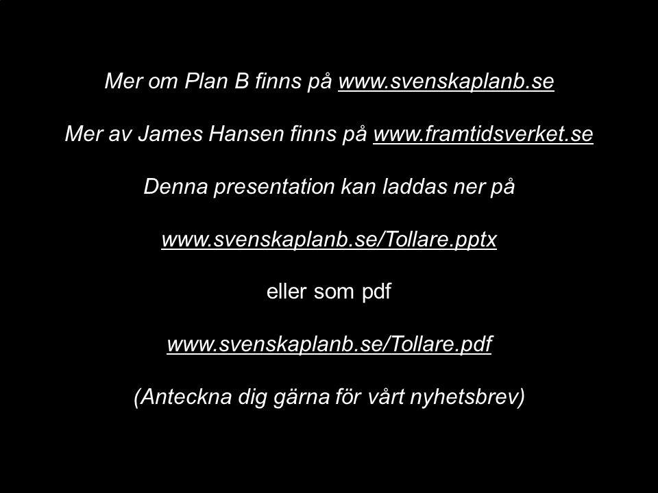 Mer om Plan B finns på www.svenskaplanb.se Mer av James Hansen finns på www.framtidsverket.se Denna presentation kan laddas ner på www.svenskaplanb.se/Tollare.pptx eller som pdf www.svenskaplanb.se/Tollare.pdf (Anteckna dig gärna för vårt nyhetsbrev)
