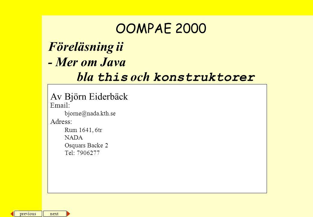 next previous Föreläsning ii - Mer om Java bla this och konstruktorer Av Björn Eiderbäck Email: bjorne@nada.kth.se Adress: Rum 1641, 6tr NADA Osquars Backe 2 Tel: 7906277 OOMPAE 2000