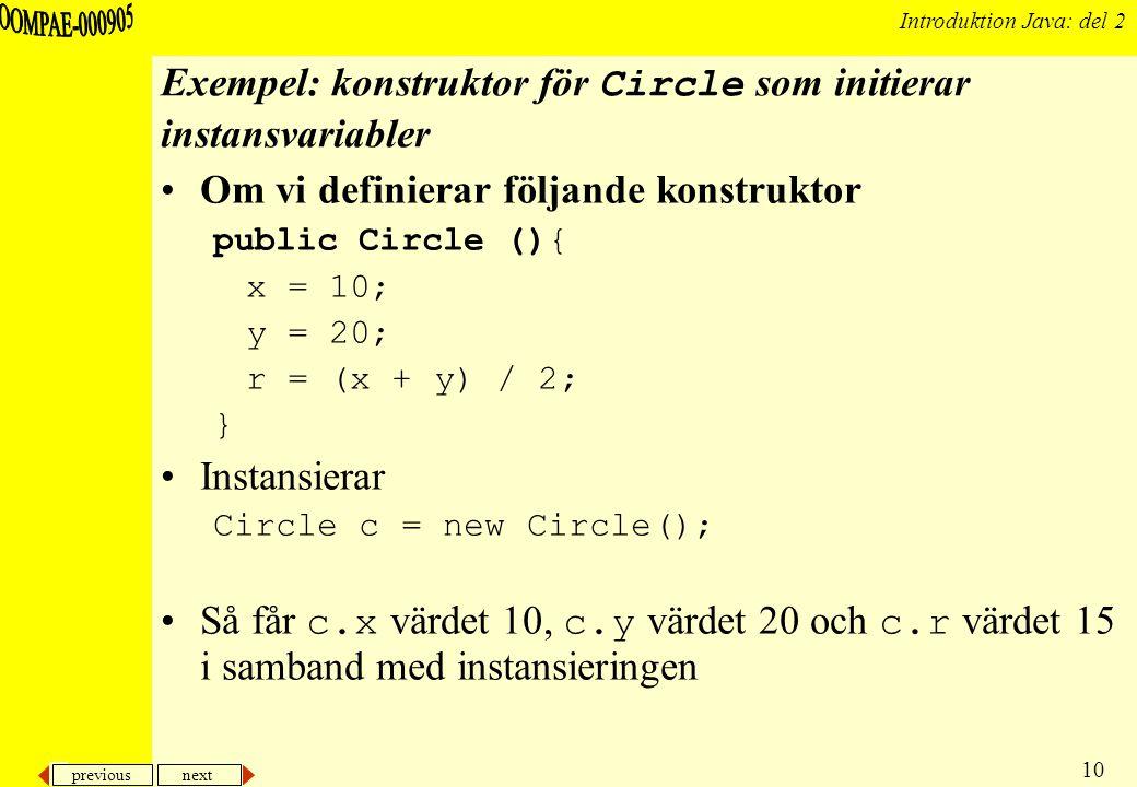 previous next 10 Introduktion Java: del 2 Exempel: konstruktor för Circle som initierar instansvariabler Om vi definierar följande konstruktor public Circle (){ x = 10; y = 20; r = (x + y) / 2; } Instansierar Circle c = new Circle(); Så får c.x värdet 10, c.y värdet 20 och c.r värdet 15 i samband med instansieringen