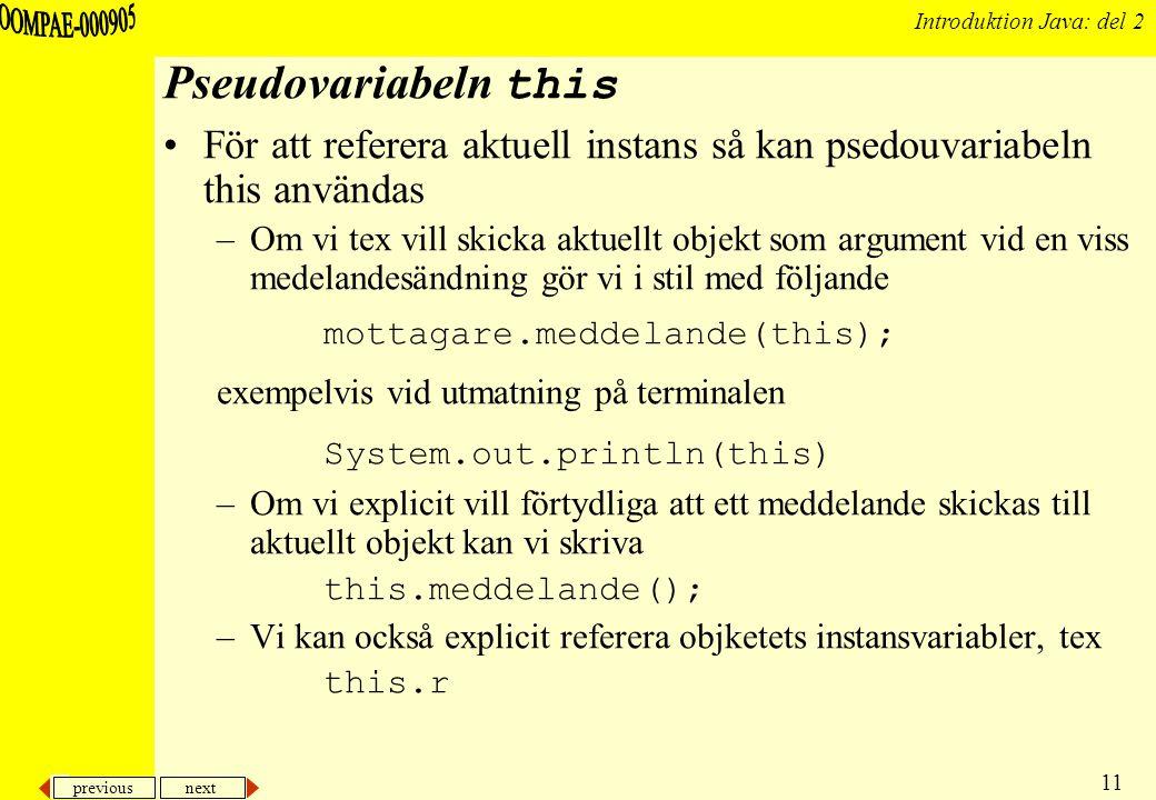 previous next 11 Introduktion Java: del 2 Pseudovariabeln this För att referera aktuell instans så kan psedouvariabeln this användas –Om vi tex vill skicka aktuellt objekt som argument vid en viss medelandesändning gör vi i stil med följande mottagare.meddelande(this); exempelvis vid utmatning på terminalen System.out.println(this) –Om vi explicit vill förtydliga att ett meddelande skickas till aktuellt objekt kan vi skriva this.meddelande(); –Vi kan också explicit referera objketets instansvariabler, tex this.r