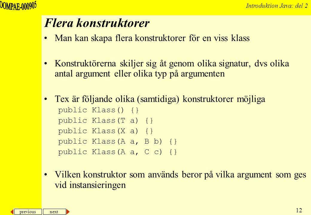 previous next 12 Introduktion Java: del 2 Flera konstruktorer Man kan skapa flera konstruktorer för en viss klass Konstruktörerna skiljer sig åt genom olika signatur, dvs olika antal argument eller olika typ på argumenten Tex är följande olika (samtidiga) konstruktorer möjliga public Klass() {} public Klass(T a) {} public Klass(X a) {} public Klass(A a, B b) {} public Klass(A a, C c) {} Vilken konstruktor som används beror på vilka argument som ges vid instansieringen