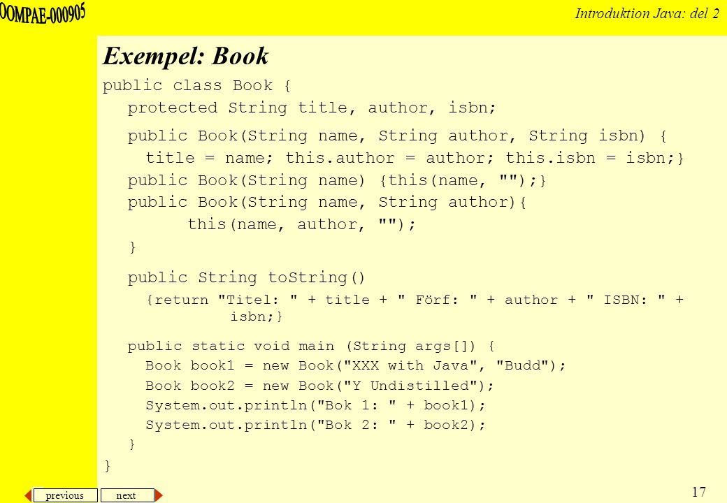 previous next 17 Introduktion Java: del 2 Exempel: Book public class Book { protected String title, author, isbn; public Book(String name, String author, String isbn) { title = name; this.author = author; this.isbn = isbn;} public Book(String name) {this(name, );} public Book(String name, String author){ this(name, author, ); } public String toString() {return Titel: + title + Förf: + author + ISBN: + isbn;} public static void main (String args[]) { Book book1 = new Book( XXX with Java , Budd ); Book book2 = new Book( Y Undistilled ); System.out.println( Bok 1: + book1); System.out.println( Bok 2: + book2); }
