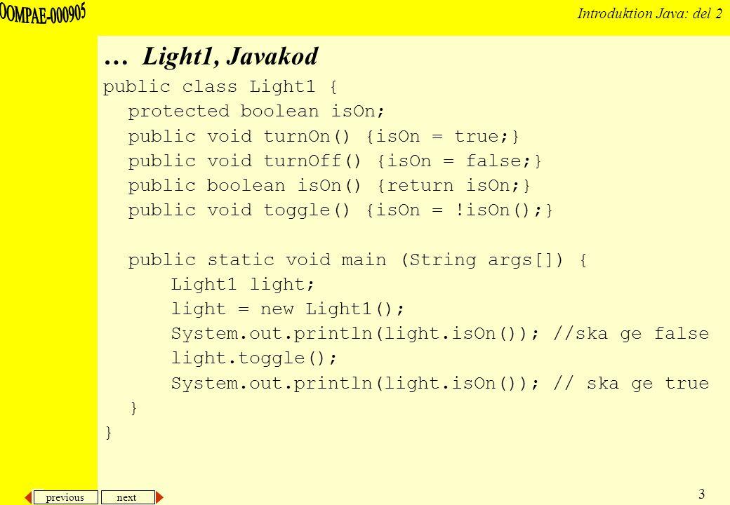 previous next 14 Introduktion Java: del 2 Exempel: Light4 (med def av konstruktorer) public class Light4 { /* medlemsmetoderna som förut */ // Vi definierar egna konstruktorer public Light4() {isOn = false;} public Light4(boolean bool) {isOn = bool;} public static void main (String args[]) { Light4 light1 = new Light4(); Light4 light2 = new Light4(true); System.out.println( Lampa 1: + light1.isOn() + , Lampa 2: + light2.isOn()); light1.toggle(); light2.toggle(); System.out.println( Lampa 1: + light1.isOn() + , Lampa 2: + light2.isOn()); }
