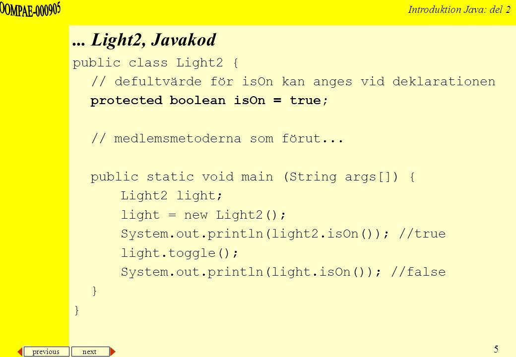 previous next 16 Introduktion Java: del 2 Exempel: Light5 (en konstruktor använder en annan) public class Light5 { /* … */ public Light5() {this(false);} public Light5(boolean isOn) {this.isOn = isOn;} public static void main (String args[]) { Light5 light1 = new Light5(); Light5 light2 = new Light5(true); System.out.println( Lampa 1: + light1.isOn() + , Lampa 2: + light2.isOn()); light1.toggle(); light2.toggle(); System.out.println( Lampa 1: + light1.isOn() + , Lampa 2: + light2.isOn()); }